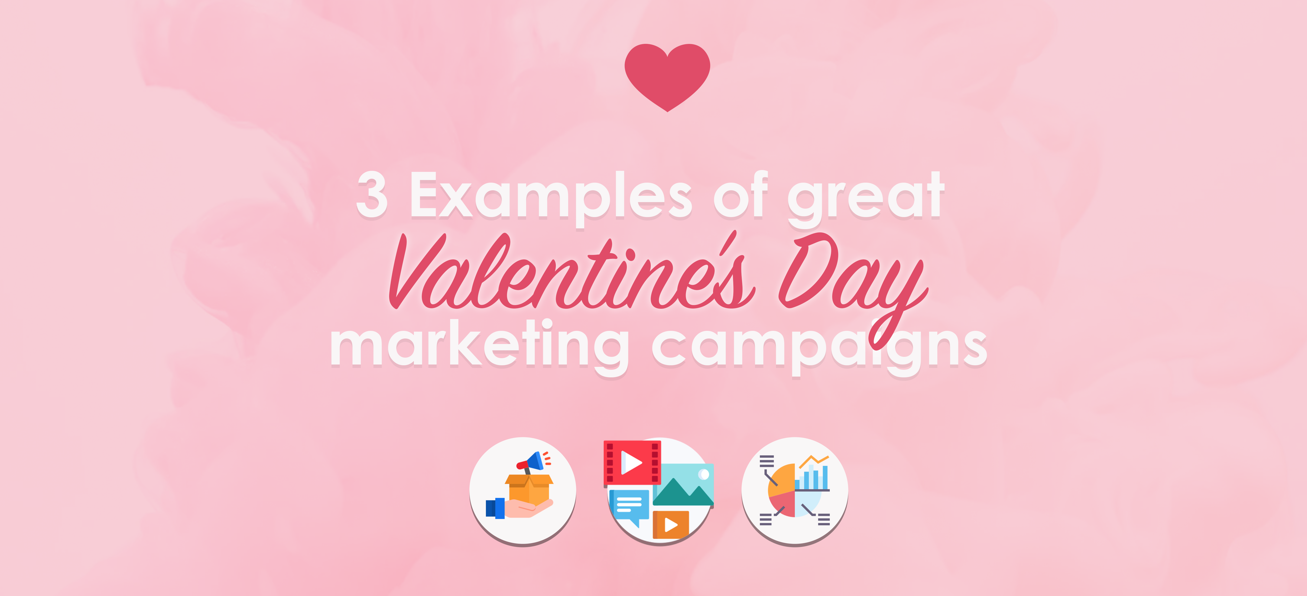 3 Examples of great Valentine's Day marketing campaigns